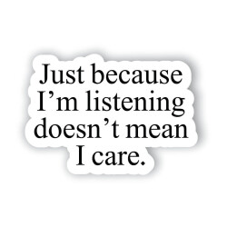 Just because I'm listening doesn't mean I care